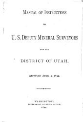 Manual of Instructions to U.S. Deputy Mineral Surveyors for the District of Utah: Approved Apr. 5, 1894