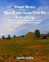 Sheet Music for Album No. 1, Your Eyes Have Told Me Everything: Music Scores & Lyrics in English & in Chinese for the Love Songs by Gang Chen Series