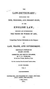 The Law-dictionary: Explaining the Rise, Progress, and Present State, of the English Law: Defining and Interpreting the Terms Or Words of Art; and Comprising Copious Information on the Subjects of Law, Trade, and Government, Volume 1