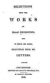 Selections from the Works of Isaac Penington: To which are Added Selections from His Letters