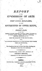 Report of the Commission of Arts to the First Consul Bonaparte on the Antiquities of Upper Egypt, and the Present State of All the Temples, Palaces, Obelisks, Statues, Tombs, Pyramids &c. ... from the Cataracts of the Nile to Cairo ..