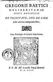 Gregorii Baetici Heliberitanae sedis antistitis De trinitate, siue De fide liber ante hac numquam editus