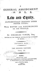 A General Abridgment of Law and Equity: Alphabetically Digested Under Proper Titles, with Notes and References to the Whole, Volume 4