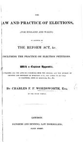 The Law and Practice of Elections (for England and Wales), as Altered by the Reform Act, Etc., Including the Practice on Election Petitions. With ... Appendix, Containing All the Acts on Elections, Etc