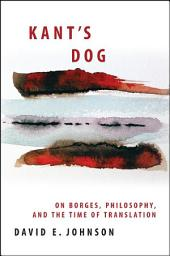 Kant's Dog: On Borges, Philosophy, and the Time of Translation