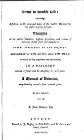 Virtue in humble life: containing reflections on the reciprocal duties of the wealthy and indigent, the master and the servant : thoughts on various situations ... : fables applicable to the subjects : anecdotes of the living and the dead ... : in a dialogue between a father and his daughter, in rural scenes : a manual of devotion, comprehending extracts from eminent poets, Volume 2
