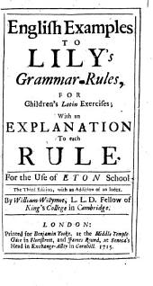 English Examples to Lily's Grammar-rules, for Children's Latin Exercises: With an Explanation to Each Rule. For the Use of Eton School The Third Edition, with an Addition of an Index. By William Willymot, ...