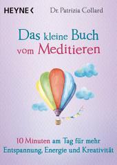 Das kleine Buch vom Meditieren: 10 Minuten am Tag für mehr Entspannung, Energie und Kreativität