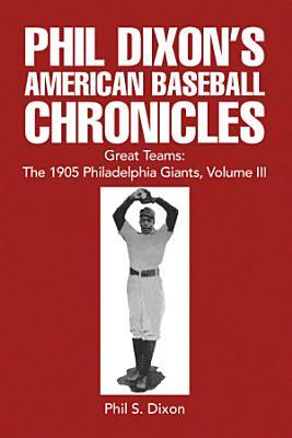 Phil Dixon s American Baseball Chronicles Great Teams  the 1905 Philadelphia Giants  Volume Iii