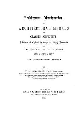 Architectura Numismatica Or Architectural Medals Of Classic Antiquity Illustrated And Explained By Comparison With The Monuments And The Descriptions Of Ancient Authors And Copious Text