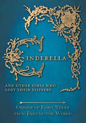 Cinderella - And Other Girls Who Lost Their Slippers (Origins of Fairy Tales from Around the World): Origins of Fairy Tales from Around the World
