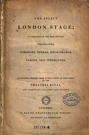 The Select London Stage   a Collection of the Most Reputed Tragedies  Comedies  Operas  Melo dramas  Farces  and Interludes PDF