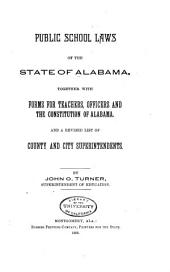Public School Laws of the State of Alabama: Together with Forms for Teachers, Officers and the Constitution of Alabama, and a Revised List of County and City Superintendents