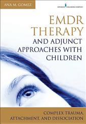 EMDR Therapy and Adjunct Approaches with Children: Complex Trauma, Attachment, and Dissociation