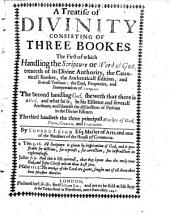 A Treatise of Divinity: Consisting of Three Bookes; the First of Which, Handling the Scripture Or Word of God, Treateth of Its Divine Authority ... the Second, Handling God, Sheweth that There is a God ... the Third Handleth the Three Principall Works of God, Decree, Creation, and Providence