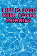 Life Is Good When You're Swimming My Swimming Journal