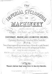 The Imperial Cyclopedia of Machinery: Being a Series of Plans, Sections and Elevations of Stationary, Marine and Locomotive Engines, Spinning Machinery, Grinding Mills, Tools &c... From the Great Exhibition, with Descriptive Letterpress, an Essay on the Steam Engine, and a History of the Railways of Great Britain, Volume 1