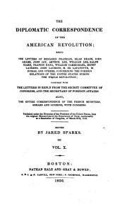 The Diplomatic correspondence of the American Revolution: being the letters of Benjamin Franklin, Silas Deane, John Adams, John Jay, Arthur Lee, William Lee, Ralph Izard, Francis Dana, William Carmichael, Henry Laurens, John Laurens, M. de Lafayette, M. Dumas, and others, concerning the foreign relations of the United States during the whole Revolution : together with the letters in reply from the secret committee of Congress, and the Secretary of Foreign Affairs : also, the entire correspondence of the French ministers, Gerard and Luzerne, with Congress : published under the direction of the President of the United States, from the original manuscripts in the Department of State, conformably to a resolution of Congress, of March 27th, 1818