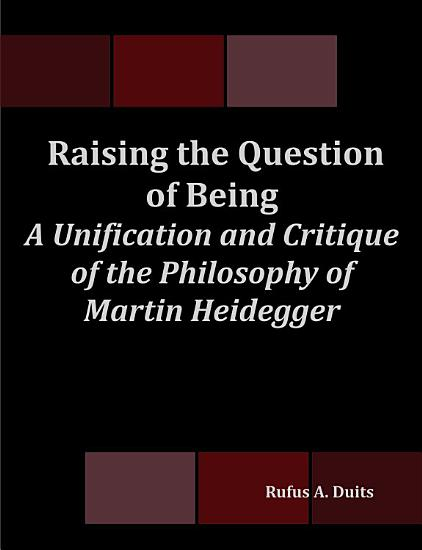 Raising the Question of Being  A Unification and Critique of the Philosophy of Martin Heidegger PDF