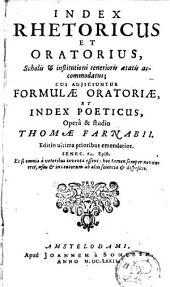 Index rhetoricus et oratorius, scholis, & institutioni tenerioris ætatis accommodatus: Cui adjiciuntur, formulæ oratoriæ, et Index poeticus, Opera & studio Thomæ Farnabii