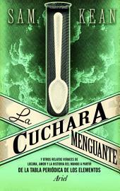 La cuchara menguante: Y otros relatos veraces de locura, amor y la historia del mundo a partir de la tabla periódica de los elementos