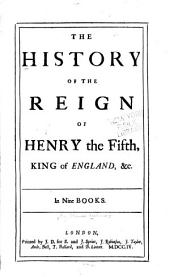 The history of the reign of Henry the Fifth, king of England, &c: In nine books