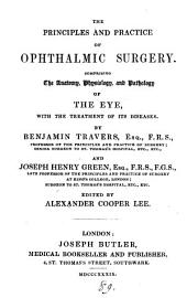 The principles and practice of ophthalmic surgery, comprising the anatomy, physiology and pathology of the eye, by B. Travers and J.H. Green, ed. [really compiled from various sources] by A.C. Lee