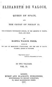 Elizabeth de Valois, Queen of Spain, and the Court of Philip II.: From Numerous Unpublished Sources in the Archives of France, Italy, and Spain, Volume 2
