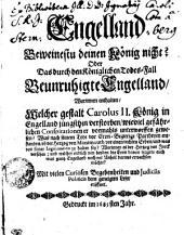 Engelland Beweinestu deinen König nicht? Oder Das durch den Königlichen Todes-Fall Beunruhigte Engelland: Worinnen enthalten, Welcher gestalt Carolus II. König in Engelland jüngsthin verstorben, wieviel gefährlichen Conspirationen er vormahls unterworffen gewesen? Was nach seinem Tode vor Cron-Begierige Partheyen entstanden, ob der Hertzog von Monmouth vor einen rechten Erben, und was von seiner Legitimation zu halten sey? Worinnen es der Hertzog von Jorck versehen ; und welcher endlich von beyden die Cron davon tragen, auch was gantz Engelland noch vor Unheil daraus erwachsen möchte? Mit vielen Curiösen Begebenheiten und Iudiciis Politicis dem geneigten Leser eröffnet