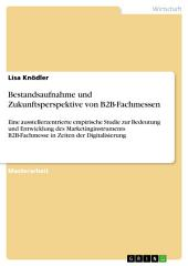 Bestandsaufnahme und Zukunftsperspektive von B2B-Fachmessen: Eine ausstellerzentrierte empirische Studie zur Bedeutung und Entwicklung des Marketinginstruments B2B-Fachmesse in Zeiten der Digitalisierung