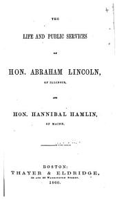 The life and public services of Hon. Abraham Lincoln, of Illinois, and Hon. Hannibal Hamlin, of Maine