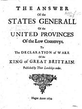 The Answer of the States Generall of the United Provinces of the Low Countreys to the Declaration of War of the King of Great Britain, Etc. [With the Declaration. March 17, 1672.]