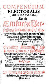 Compendium electoralis iuris Bavarici, das ist: Ein kurtze Verfassung der Landtrecht, Gerichts Malefitz und anderer Ordnungen, der Chur-Fürstenthumb Obern und Nidern Bayern