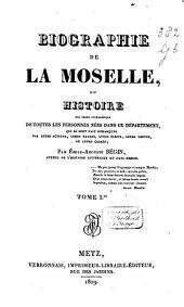 Biographie de la Moselle: ou, Historie par ordre alphabétique de toutes les personnes nées dans ce département, qui se sont fait remarquer par leurs actions, leurs talens, leurs écrits, leurs vertus, ou leurs crimes, Volume1