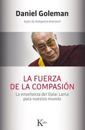 La fuerza de la compasión: La enseñanza del Dalai Lama para nuestro mundo