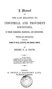 A Manual of the Law Relating to Industrial and Provident Societies, in Their Formation, Existence, and Dissolution: With an Appendix Containing Forms of Rules, Statutes, and General Orders
