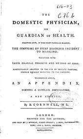 The domestic physician or Guardian of health: Pointing out, in the most familiar manner, the symptoms of every disorder incident to mankind; together with their gradual progress and method of cure ... : To which is added, an appendix, forming a complete dispensatory