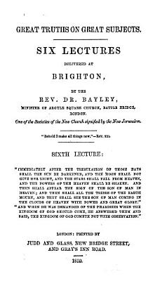 Great truths on great subjects  Six lectures delivered at Brighton by the Rev  Dr  Bayley  etc