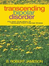 Transcending Bipolar Disorder: My Own True Story of Recovery from Mental Illness
