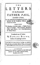The Letters of the Renowned Father Paul, Counsellor of State to the Most Serene Republick of Venice; and Author of the Excellent History of the Council of Trent. Written to Monsieur Del Isle Groslot, ... Translated Out of Italian by Edward Brown, Rector of Sundridge in Kent