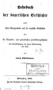 Lehrbuch der bayerischen Geschichte unter steter Bezugnahme auf die deutsche Geschichte für die Gewerbs- und gewerblichen Fortbildungsschulen: mit Berücksichtigung der neuen Schulordnung von 1864