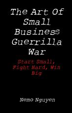 The Art Of Small Business Guerrilla War  Start Small  Fight Hard  Win Big PDF