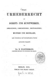 Das Urheberrecht an Schrift- und Kunstwerken, Abbildungen, Compositionen, Photographien, Mustern und Modellen, nach deutschem und internationalem Rechte
