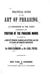 Practical Guide to the Art of Phrasing: An Exposition of the Views Determining the Position of the Phrasing Marks by Means of a Complete ... Analysis of Classic and Romantic Compostions