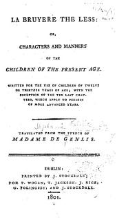 La Bruyere the Less: Or, Characters and Manners of the Children of the Present Age. Written for the Use of Children of Twelve Or Thirteen Years of Age; with the Exception of the Ten Last Chapters, which Apply to Persons of More Advanced Years