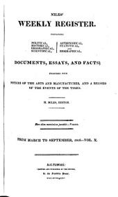 Niles' National Register: Containing Political, Historical, Geographical, Scientifical, Statistical, Economical, and Biographical Documents, Essays and Facts : Together with Notices of the Arts and Manufactures, and a Record of the Events of the Times, Volume 10