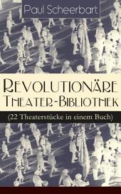 Revolutionäre Theater-Bibliothek (22 Theaterstücke in einem Buch) - Vollständige Ausgabe: Die Welt geht unter! + Der Regierungswechsel + Es lebe Europa! + Der fanatische Bürgermeister + Die lustigen Räuber + Das Gift + Lachende Gespenster + Das Mirakel + Rübezahl...