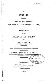 An inquiry concerning the rise, and progress, the redemption, present state, and management, of the national debt of Great Britain: From the 2d London ed., enl