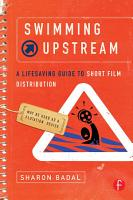 Swimming Upstream  A Lifesaving Guide to Short Film Distribution PDF