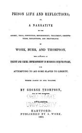 Prison Life and Reflections: Or, A Narrative of the Arrest, Trial, Conviction, Imprisonment, Treatment, Observations, Reflections, and Deliverance of Work, Burr, and Thompson, who Suffered an Unjust and Cruel Imprisonment in Missouri Penitentiary, for Attempting to Aid Some Slaves to Liberty. 3 Pts. in 1 V